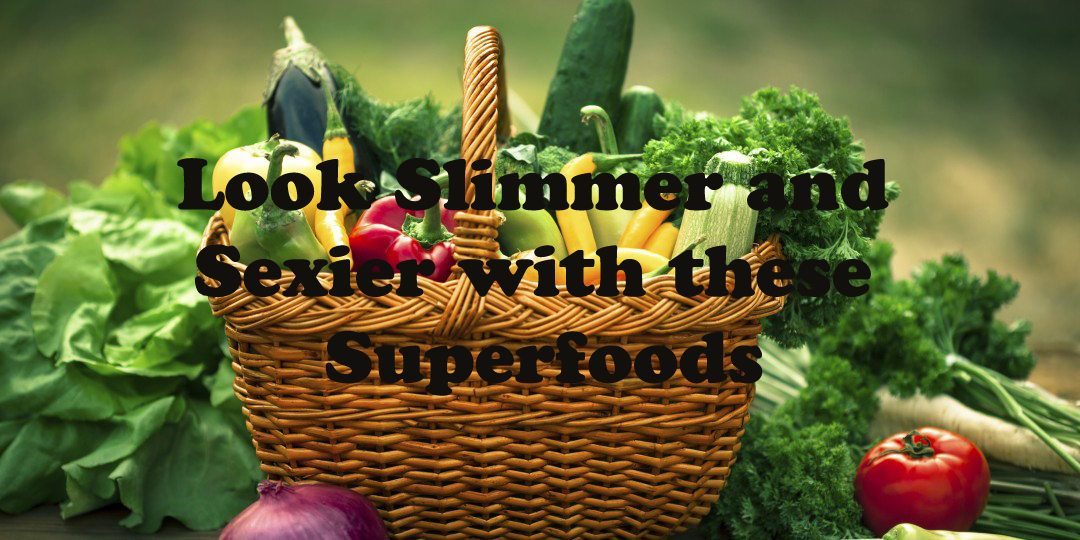 Look Slimmer and Sexier with these Superfoods